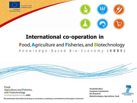 International co-operation in 1 Elisabetta Balzi European Commission DG Research Biotechnologies, Agriculture, Food.