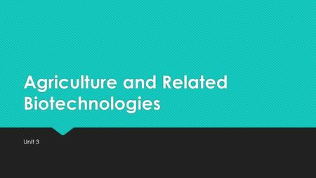 Agriculture and Related Biotechnologies Unit 3. Think, Pair, Share  2 minutes – What is agriculture? What do YOU think biotechnology is? Please record.