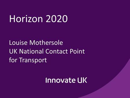 Horizon 2020 Louise Mothersole UK National Contact Point for Transport.