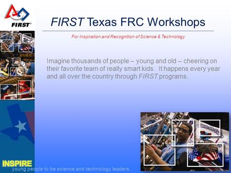 Young people to be science and technology leaders. FIRST Texas FRC Workshops For Inspiration and Recognition of Science & Technology Imagine thousands.