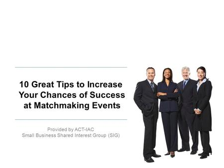 Provided by ACT-IAC Small Business Shared Interest Group (SIG) 10 Great Tips to Increase Your Chances of Success at Matchmaking Events.