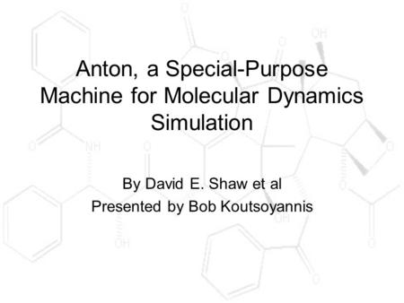 Anton, a Special-Purpose Machine for Molecular Dynamics Simulation By David E. Shaw et al Presented by Bob Koutsoyannis.