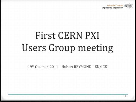 Industrial Controls Engineering Department First CERN PXI Users Group meeting 19 th October 2011 – Hubert REYMOND – EN/ICE 1.