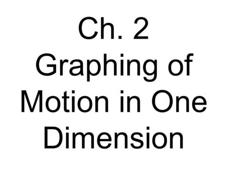 Ch. 2 Graphing of Motion in One Dimension. Displacement-time Graph (  x vs.  t) Slope equals velocity. The y intercept equals the initial displacement.