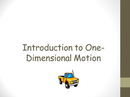 Introduction to One- Dimensional Motion. Quantities associated with motion Scalar Quantities do not have direction. Scalar quantities only have magnitude.