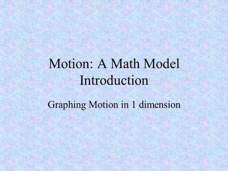 Motion: A Math Model Introduction Graphing Motion in 1 dimension.