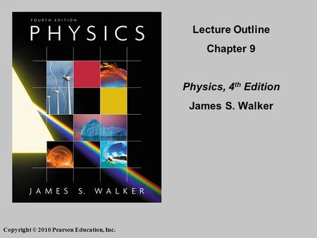 Copyright © 2010 Pearson Education, Inc. Lecture Outline Chapter 9 Physics, 4 th Edition James S. Walker.