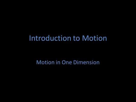 Introduction to Motion Motion in One Dimension. Basic Vocabulary Scalar quantity: A quantity with only a magnitude. (weight, time) Vector quantity: A.