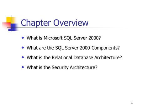 1 Chapter Overview What is Microsoft SQL Server 2000? What are the SQL Server 2000 Components? What is the Relational Database Architecture? What is the.