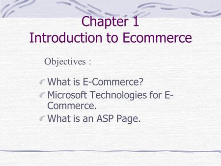 Chapter 1 Introduction to Ecommerce What is E-Commerce? Microsoft Technologies for E- Commerce. What is an ASP Page. Objectives :