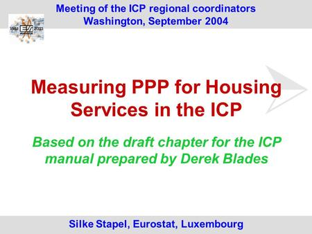 Silke Stapel, Eurostat, Luxembourg Meeting of the ICP regional coordinators Washington, September 2004 Measuring PPP for Housing Services in the ICP Based.