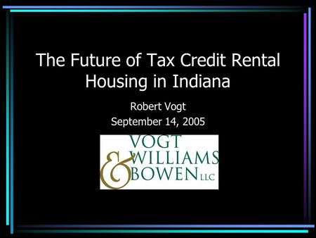 The Future of Tax Credit Rental Housing in Indiana Robert Vogt September 14, 2005.