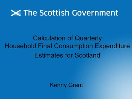 Calculation of Quarterly Household Final Consumption Expenditure Estimates for Scotland Kenny Grant.