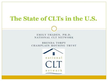 EMILY THADEN, PH.D. NATIONAL CLT NETWORK BRENDA TORPY CHAMPLAIN HOUSING TRUST The State of CLTs in the U.S.