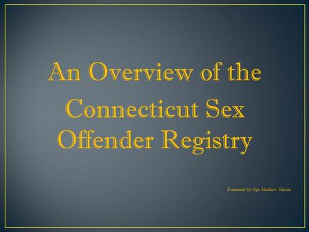An Overview of the Connecticut Sex Offender Registry Presented by: Sgt. Matthew Garcia.