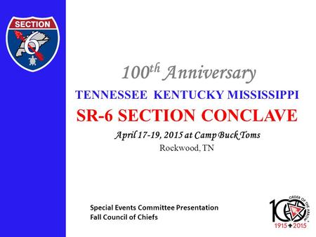100 th Anniversary TENNESSEE KENTUCKY MISSISSIPPI SR-6 SECTION CONCLAVE April 17-19, 2015 at Camp Buck Toms Rockwood, TN Special Events Committee Presentation.