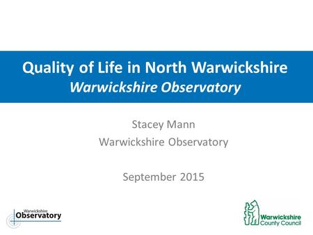 Quality of Life in North Warwickshire Warwickshire Observatory Stacey Mann Warwickshire Observatory September 2015.