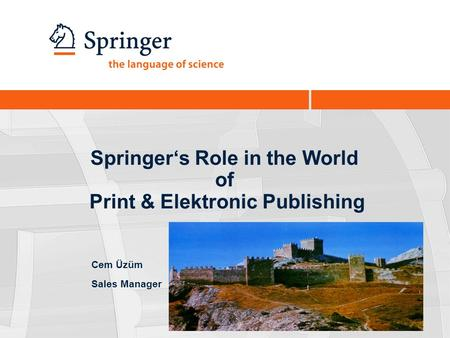 Springer's Role in the World of Print & Elektronic Publishing Cem Üzüm Sales Manager.
