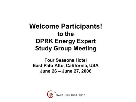 Welcome Participants! to the DPRK Energy Expert Study Group Meeting Four Seasons Hotel East Palo Alto, California, USA June 26 – June 27, 2006.