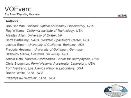 VOEvent Sky Event Reporting Metadata Authors: Rob Seaman, National Optical Astronomy Observatory, USA Roy Williams, California Institute of Technology,