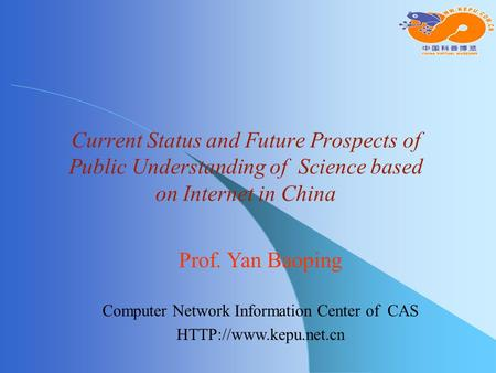 Current Status and Future Prospects of Public Understanding of Science based on Internet in China Prof. Yan Baoping Computer Network Information Center.