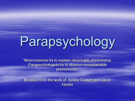 "Parapsychology ""Most sciences try to explain observable phenomena. Parapsychologists try to observe unexplainable phenomena."" Modified from the work of."