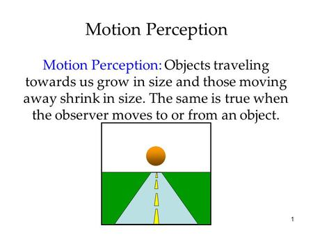 1 Motion Perception Motion Perception: Objects traveling towards us grow in size and those moving away shrink in size. The same is true when the observer.