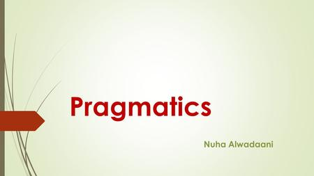 "Pragmatics Nuha Alwadaani. Pragmatics Pragmatics is the study of ""invisible"" meaning, or how we recognize what is meant even when it isn't actually said."