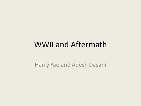WWII and Aftermath Harry Yao and Adesh Dasani. Who Allies against the axis: British, Americans, French, Poles, Brazilians, Canadians, Indians, and British.