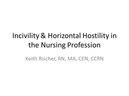 Incivility & Horizontal Hostility in the Nursing Profession Keith Rischer, RN, MA, CEN, CCRN.