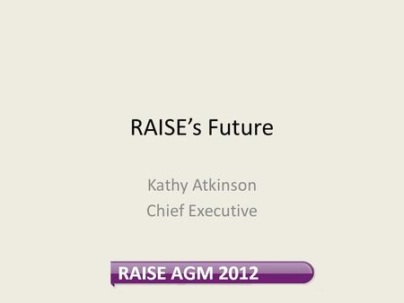 RAISE's Future Kathy Atkinson Chief Executive. Is there a need for us? Positive endorsements in strategic review and recent annual survey Schizophrenic.