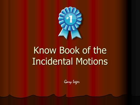 "Know Book of the Incidental Motions Gary Leger. The Incidental Motions No ""rank among themselves"" – No ""rank among themselves"" – These motions are ""incidental."