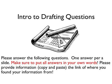 Intro to Drafting Questions Please answer the following questions. One answer per a slide. Make sure to put all answers in your own words! Please provide.