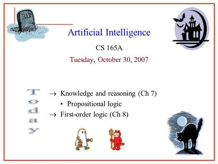 11 Artificial Intelligence CS 165A Tuesday, October 30, 2007  Knowledge and reasoning (Ch 7) Propositional logic  First-order logic (Ch 8) 1.