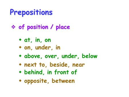 Prepositions of position / place  of position / place  on, under, in  above, over, under, below  next to, beside, near  behind, in front of  opposite,