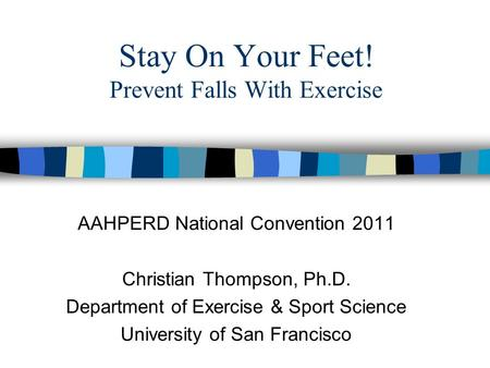 Stay On Your Feet! Prevent Falls With Exercise AAHPERD National Convention 2011 Christian Thompson, Ph.D. Department of Exercise & Sport Science University.