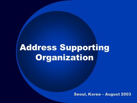 Address Supporting Organization Seoul, Korea – August 2003.