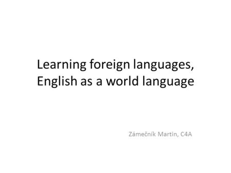 Learning foreign languages, English as a world language Zámečník Martin, C4A.