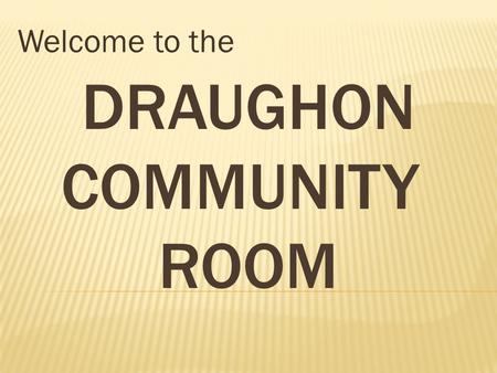 DRAUGHON COMMUNITY ROOM Welcome to the. 1972 1991-1992.