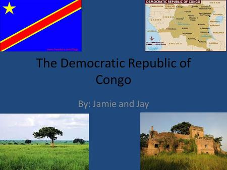 The Democratic Republic of Congo By: Jamie and Jay.