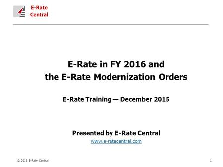 E-Rate Central E-Rate in FY 2016 and the E-Rate Modernization Orders E-Rate Training — December 2015 Presented by E-Rate Central www.e-ratecentral.com.