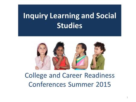 Inquiry Learning and Social Studies College and Career Readiness Conferences Summer 2015 1.
