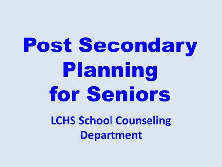 Post Secondary Planning for Seniors LCHS School Counseling Department.