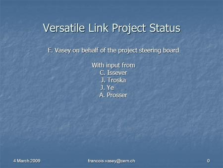 4 March 2009 Versatile Link Project Status F. Vasey on behalf of the project steering board With input from C. Issever J. Troska.