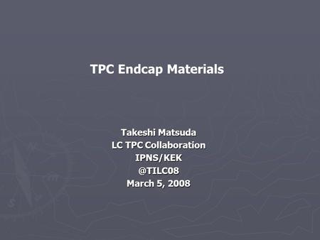Takeshi Matsuda LC TPC Collaboration March 5, 2008 TPC Endcap Materials.
