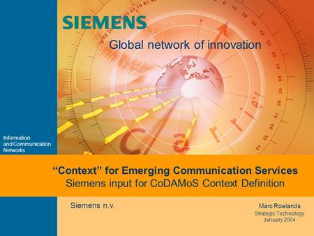 "Information and Communication Networks Global network of innovation Siemens n.v. Marc Roelands Strategic Technology January 2004 ""Context"" for Emerging."