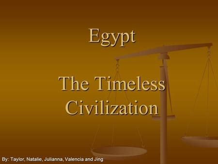 Egypt The Timeless <strong>Civilization</strong> By: Taylor, Natalie, Julianna, Valencia and Jing.