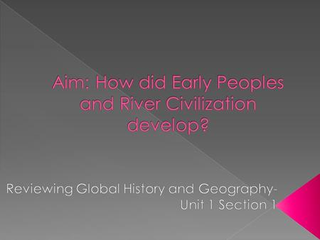 Aim: How did Early Peoples and River Civilization develop?