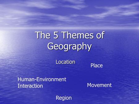 The 5 Themes of Geography Location Place Human-Environment Interaction Movement Region.