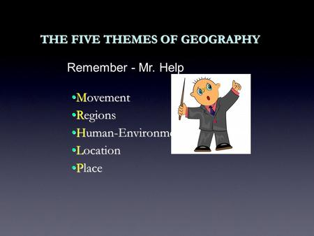 THE FIVE THEMES OF GEOGRAPHY MovementMovement RegionsRegions Human-Environment InteractionHuman-Environment Interaction LocationLocation PlacePlace Remember.